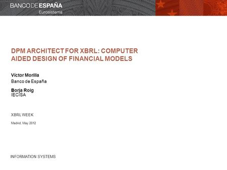 INFORMATION SYSTEMS DPM ARCHITECT FOR XBRL: COMPUTER AIDED DESIGN OF FINANCIAL MODELS Víctor Morilla Banco de España Borja Roig IECISA XBRL WEEK Madrid,