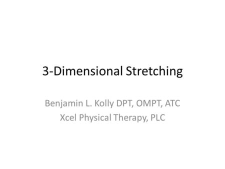 3-Dimensional Stretching Benjamin L. Kolly DPT, OMPT, ATC Xcel Physical Therapy, PLC.