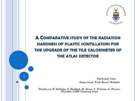 A C OMPARATIVE STUDY OF THE RADIATION HARDNESS OF PLASTIC SCINTILLATORS FOR THE UPGRADE OF THE TILE CALORIMETER OF THE ATLAS DETECTOR Shell-may Liao Supervisor: