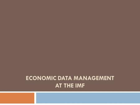 ECONOMIC DATA MANAGEMENT AT THE IMF. Data Management Environment  Country Desk Data are usually stored in Excel workbooks and/or AREMOS (proprietary.