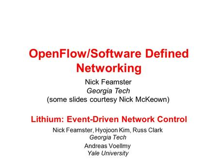 Lithium: Event-Driven Network Control Nick Feamster, Hyojoon Kim, Russ Clark Georgia Tech Andreas Voellmy Yale University OpenFlow/Software Defined Networking.