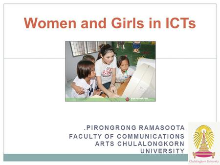 .PIRONGRONG RAMASOOTA FACULTY OF COMMUNICATIONS ARTS CHULALONGKORN UNIVERSITY Women and Girls in ICTs.