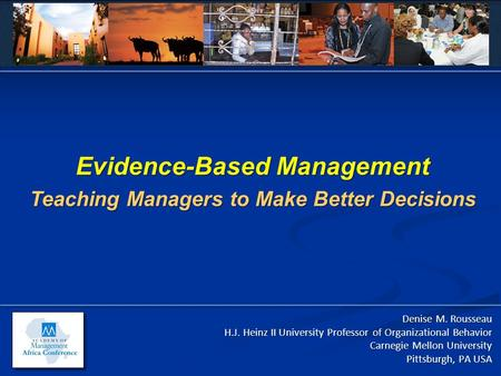 Evidence-Based Management Teaching Managers to Make Better Decisions Denise M. Rousseau H.J. Heinz II University Professor of Organizational Behavior Carnegie.