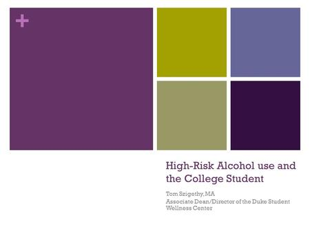 + High-Risk Alcohol use and the College Student Tom Szigethy, MA Associate Dean/Director of the Duke Student Wellness Center.
