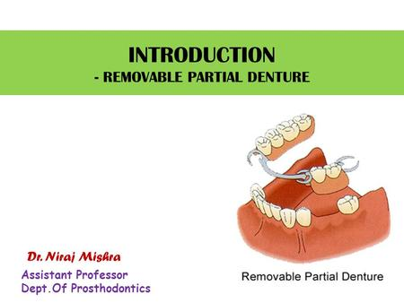 INTRODUCTION - REMOVABLE PARTIAL DENTURE Dr. Niraj Mishra Assistant Professor Dept.Of Prosthodontics.