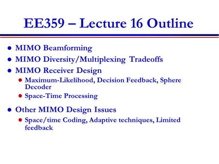 EE359 – Lecture 16 Outline MIMO Beamforming MIMO Diversity/Multiplexing Tradeoffs MIMO Receiver Design Maximum-Likelihood, Decision Feedback, Sphere Decoder.