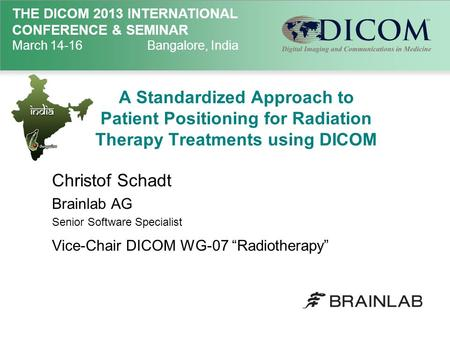 THE DICOM 2013 INTERNATIONAL CONFERENCE & SEMINAR March 14-16Bangalore, India A Standardized Approach to Patient Positioning for Radiation Therapy Treatments.