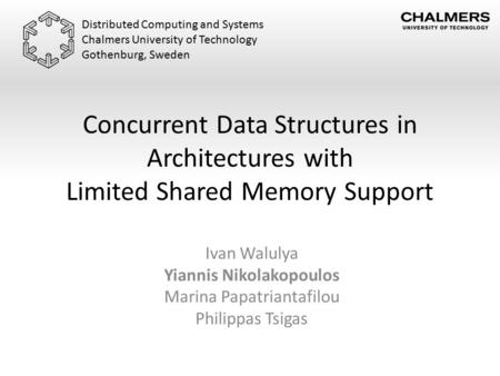 Concurrent Data Structures in Architectures with Limited Shared Memory Support Ivan Walulya Yiannis Nikolakopoulos Marina Papatriantafilou Philippas Tsigas.