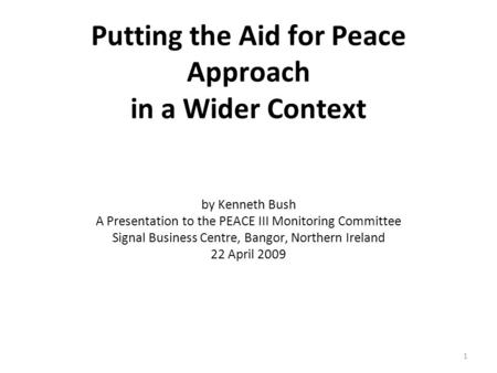 Putting the Aid for Peace Approach in a Wider Context by Kenneth Bush A Presentation to the PEACE III Monitoring Committee Signal Business Centre, Bangor,