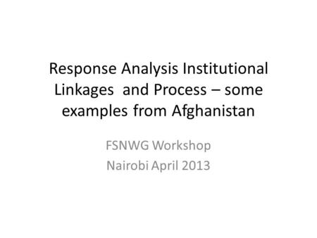 Response Analysis Institutional Linkages and Process – some examples from Afghanistan FSNWG Workshop Nairobi April 2013.