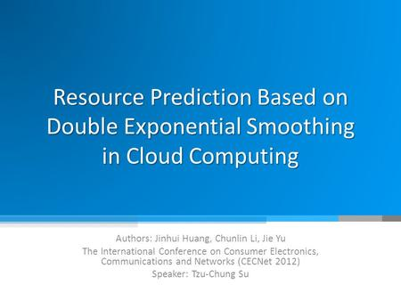 Resource Prediction Based on Double Exponential Smoothing in Cloud Computing Authors: Jinhui Huang, Chunlin Li, Jie Yu The International Conference on.