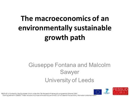 The macroeconomics of an environmentally sustainable growth path Giuseppe Fontana and Malcolm Sawyer University of Leeds FESSUD is funded by the European.