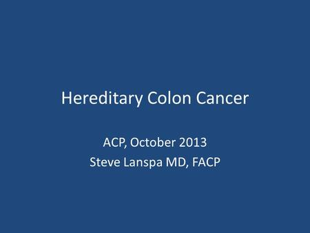 Hereditary Colon Cancer ACP, October 2013 Steve Lanspa MD, FACP.