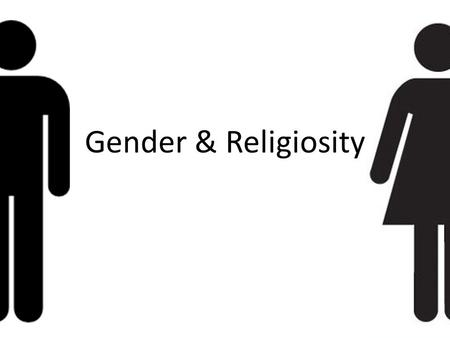 Gender & Religiosity. Measuring Religiosity… The term 'Religion' is used in this instance to refer to being an active member of a religious community.