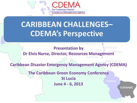 CARIBBEAN CHALLENGES– CDEMA's Perspective Presentation by Dr Elvis Nurse, Director, Resources Management Caribbean Disaster Emergency Management Agency.