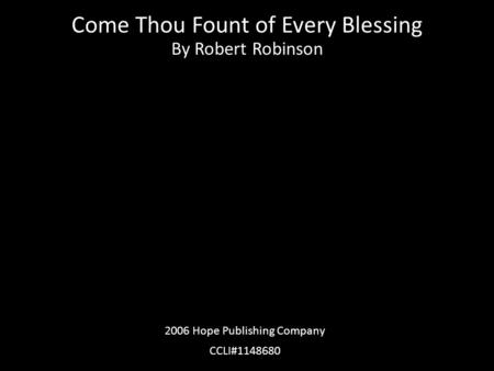 Come Thou Fount of Every Blessing By Robert Robinson 2006 Hope Publishing Company CCLI#1148680.