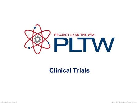 Clinical Trials © 2010 Project Lead The Way, Inc.Medical Interventions.