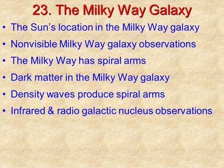 23. The Milky Way Galaxy The Sun's location in the Milky Way galaxy Nonvisible Milky Way galaxy observations The Milky Way has spiral arms Dark matter.