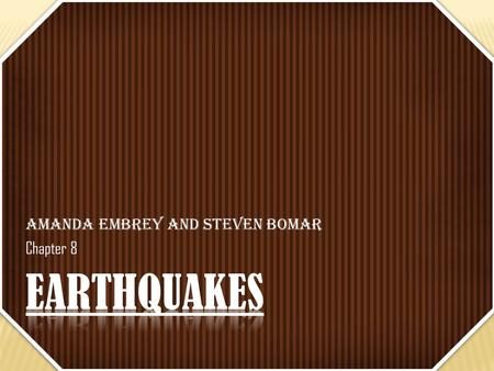 Amanda Embrey and Steven Bomar Chapter 8. Even though we believe that earthquakes are just ground tremors, they are way more complex than that. In order.