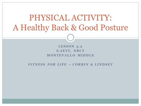LESSON 5.2 S.JETT, NBCT MONTEVALLO MIDDLE FITNESS FOR LIFE – CORBIN & LINDSEY PHYSICAL ACTIVITY: A Healthy Back & Good Posture.
