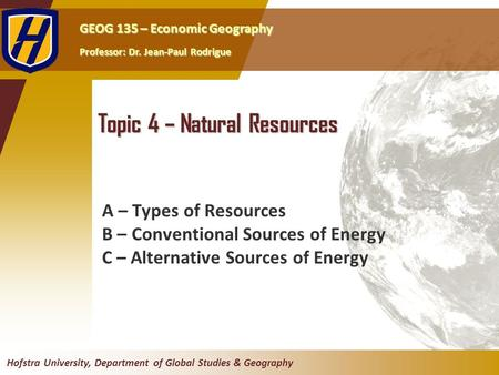 GEOG 135 – Economic Geography Professor: Dr. Jean-Paul Rodrigue Hofstra University, Department of Global Studies & Geography Topic 4 – Natural <strong>Resources</strong>.