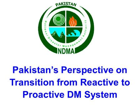 Pakistan's Perspective on Transition from Reactive to Proactive DM System.