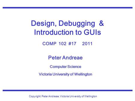 Peter Andreae Computer Science Victoria University of Wellington Copyright: Peter Andreae, Victoria University of Wellington Design, Debugging & Introduction.