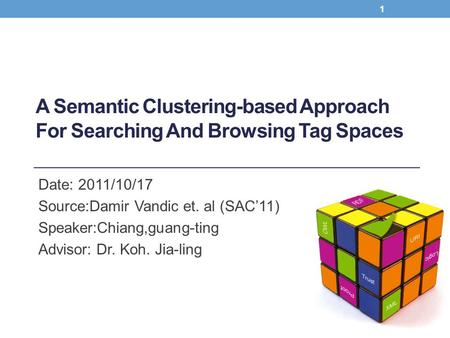 A Semantic Clustering-based Approach For Searching And Browsing Tag Spaces Date: 2011/10/17 Source:Damir Vandic et. al (SAC'11) Speaker:Chiang,guang-ting.