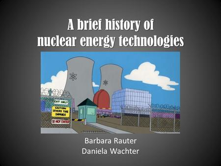 A brief history of nuclear energy technologies Barbara Rauter Daniela Wachter.