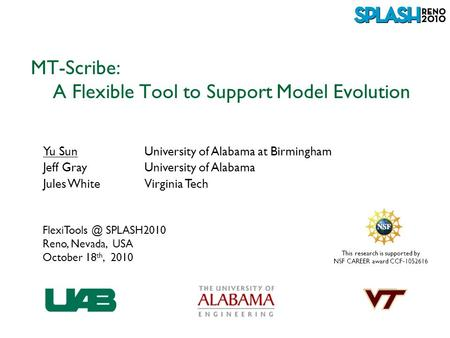 This research is supported by NSF CAREER award CCF-1052616 MT-Scribe: A Flexible Tool to Support Model Evolution Yu SunUniversity of Alabama at Birmingham.