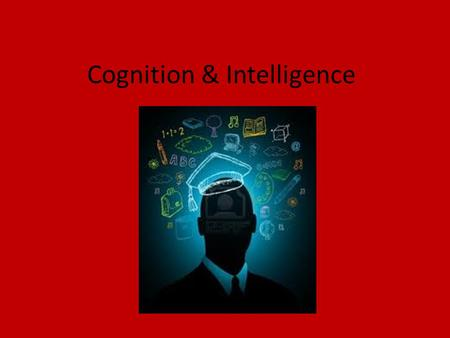 Cognition & Intelligence. What do we mean by cognition? Cognition- the mental activities associated with thinking, knowing, remembering, and communicating.