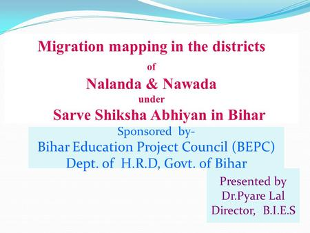 Migration mapping in the districts of Nalanda & Nawada under Sarve Shiksha Abhiyan in Bihar Presented by Dr.Pyare Lal Director, B.I.E.S Sponsored by- Bihar.