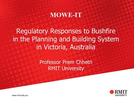 MOWE-IT Regulatory Responses to Bushfire in the Planning and Building System in Victoria, Australia Professor Prem Chhetri RMIT University.