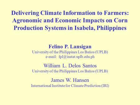 Delivering Climate Information to Farmers: Agronomic and Economic Impacts on Corn Production Systems in Isabela, Philippines Felino P. Lansigan University.