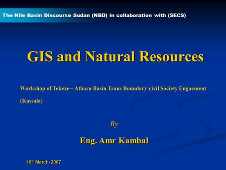 GIS and Natural Resources By Eng. Amr Kambal The Nile Basin Discourse Sudan (NBD) in collaboration with (SECS) 18 th March- 2007 Workshop of Tekeze – Atbara.