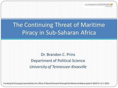 Dr. Brandon C. Prins Department of Political Science University of Tennessee-Knoxville The Continuing Threat of Maritime Piracy in Sub-Saharan Africa Funding.