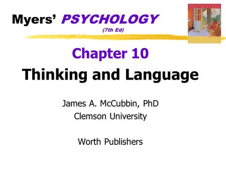 Myers' PSYCHOLOGY (7th Ed) Chapter 10 Thinking and Language James A. McCubbin, PhD Clemson University Worth Publishers.