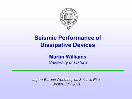 Seismic Performance of Dissipative Devices Martin Williams University of Oxford Japan-Europe Workshop on Seismic Risk Bristol, July 2004.