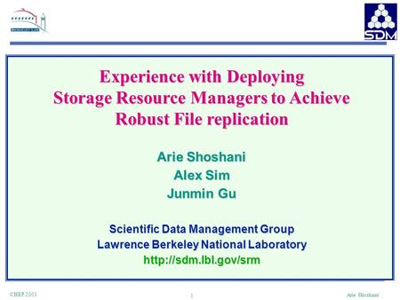 1 CHEP 2003 Arie Shoshani Experience with Deploying Storage Resource Managers to Achieve Robust File replication Arie Shoshani Alex Sim Junmin Gu Scientific.