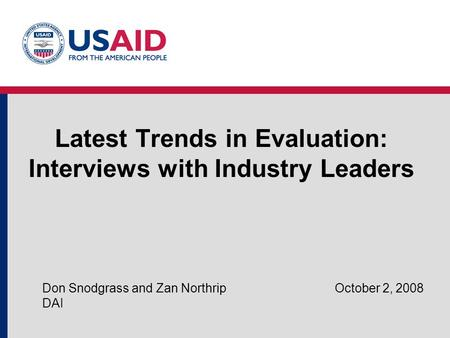 Latest Trends in Evaluation: Interviews with Industry Leaders Don Snodgrass and Zan Northrip October 2, 2008 DAI.