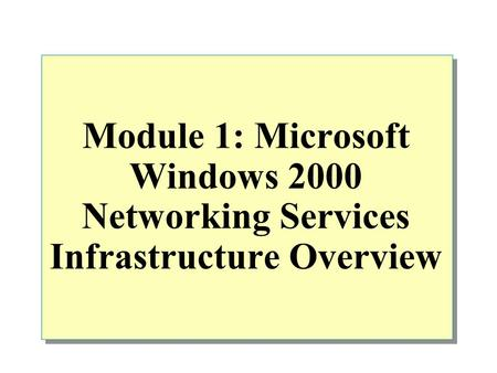 Module 1: Microsoft Windows 2000 Networking Services Infrastructure Overview.