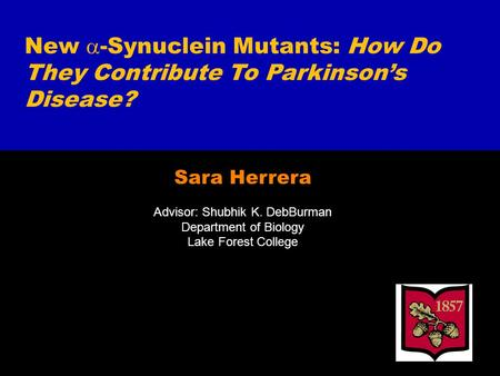 Sara Herrera Advisor: Shubhik K. DebBurman Department of Biology Lake Forest College New  -Synuclein Mutants: How Do They Contribute To Parkinson's Disease?