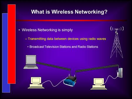 What is Wireless Networking? Wireless Networking is simply – Transmitting data between devices using radio waves Broadcast Television Stations and Radio.