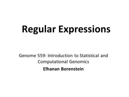 Regular Expressions Genome 559: Introduction to Statistical and Computational Genomics Elhanan Borenstein.