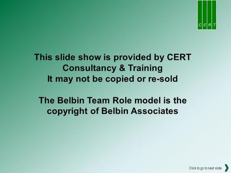 This slide show is provided by CERT Consultancy & Training It may not be copied or re-sold The Belbin Team Role model is the copyright of Belbin Associates.