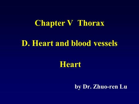 Chapter V Thorax D. Heart and blood vessels Heart by Dr. Zhuo-ren Lu.