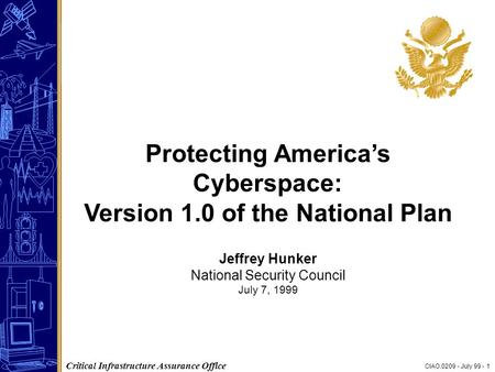 CIAO.0209 - July 99 - 1 Critical Infrastructure Assurance Office Protecting America's Cyberspace: Version 1.0 of the National Plan Jeffrey Hunker National.