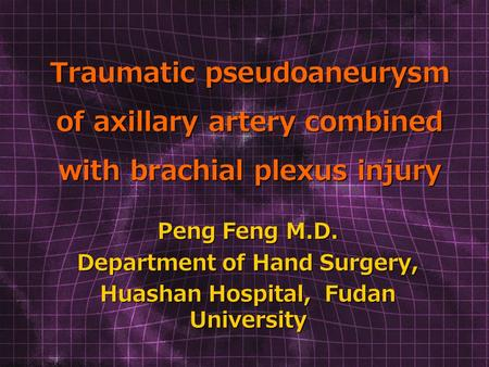 Traumatic pseudoaneurysm of axillary artery combined with brachial plexus injury Peng Feng M.D. Department of Hand Surgery, Huashan Hospital, Fudan University.