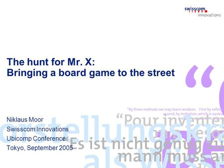 The hunt for Mr. X: Bringing a board game to the street Niklaus Moor Swisscom Innovations Ubicomp Conference Tokyo, September 2005.