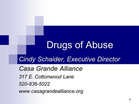 1 Drugs of Abuse Cindy Schaider, Executive Director Casa Grande Alliance 317 E. Cottonwood Lane 520-836-5022 www.casagrandealliance.org.